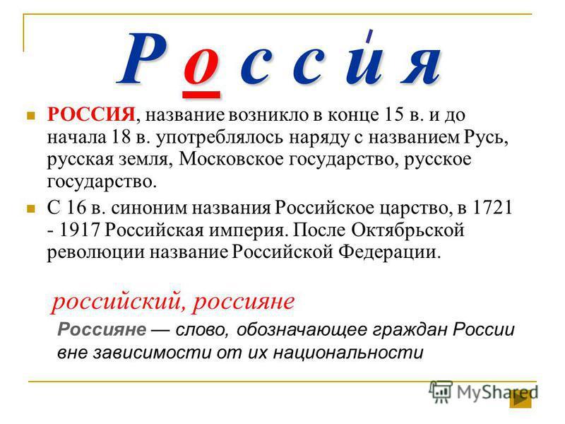Р о с с и я РОССИЯ, название возникло в конце 15 в. и до начала 18 в. употреблялось наряду с названием Русь, русская земля, Московское государство, русское государство. С 16 в. синоним названия Российское царство, в 1721 - 1917 Российская империя. По