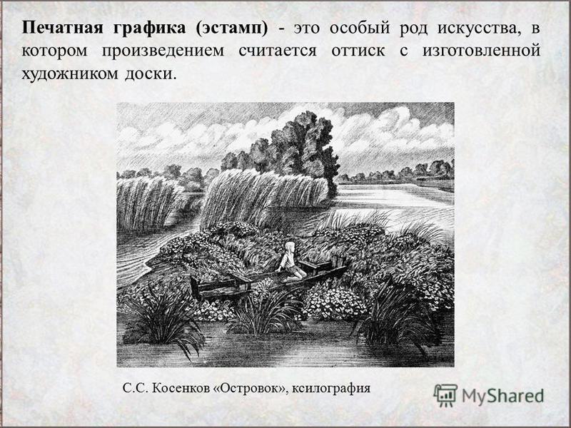 Печатная графика (эстамп) - это особый род искусства, в котором произведением считается оттиск с изготовленной художником доски. С.С. Косенков «Островок», ксилография