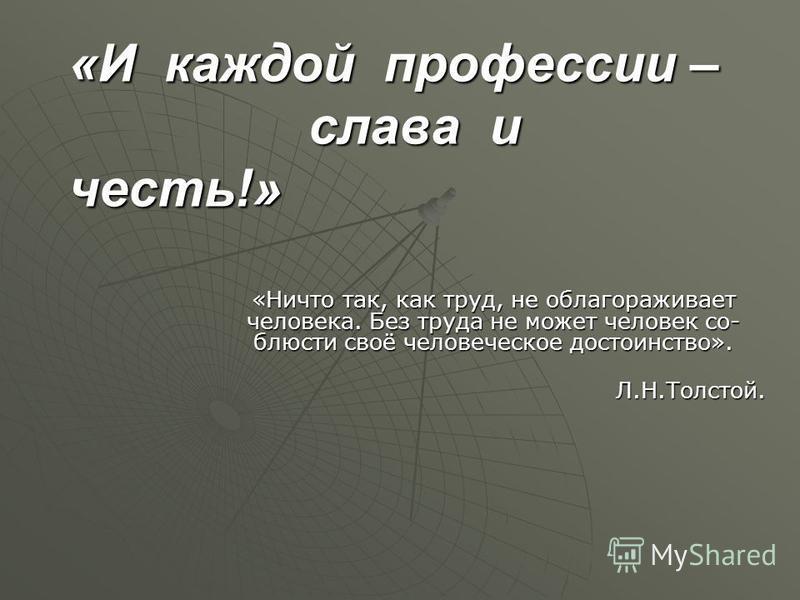«И каждой профессии – слава и честь!» «Ничто так, как труд, не облагораживает человека. Без труда не может человек со- блюсти своё человеческое достоинство». Л.Н.Толстой. Л.Н.Толстой.