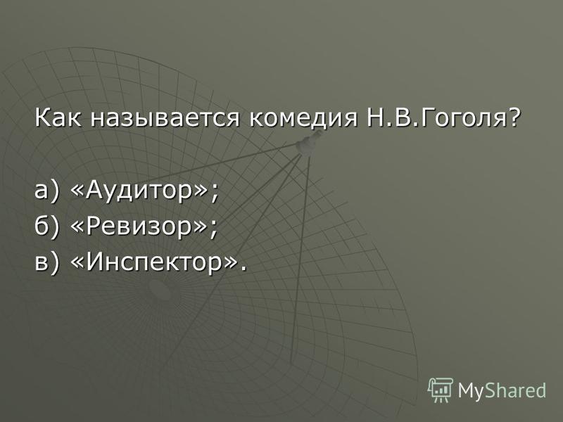 Как называется комедия Н.В.Гоголя? а) «Аудитор»; б) «Ревизор»; в) «Инспектор».