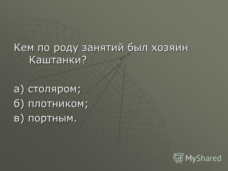 Кем по роду занятий был хозяин Каштанки? а) столяром; б) плотником; в) портным.