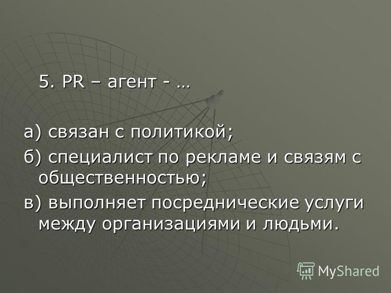 5. РR – агент - … а) связан с политикой; б) специалист по рекламе и связям с общественностью; в) выполняет посреднические услуги между организациями и людьми.
