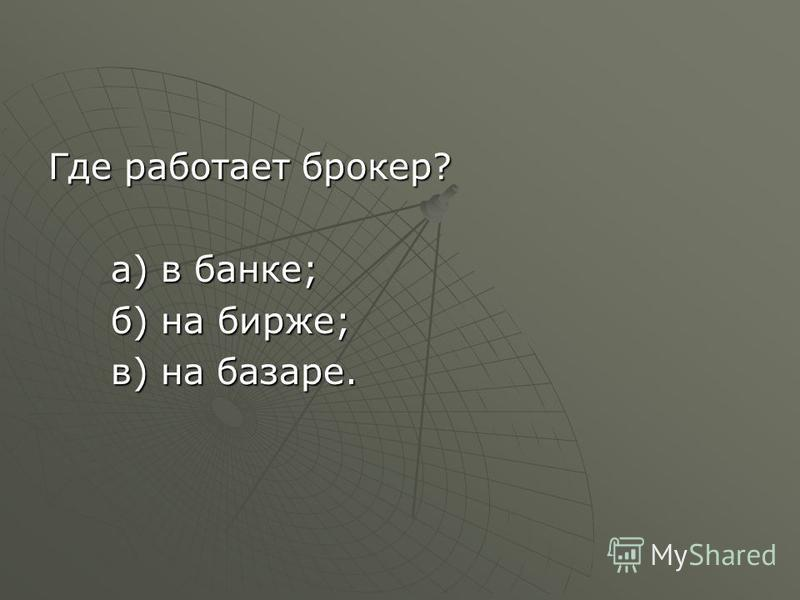 Где работает брокер? а) в банке; а) в банке; б) на бирже; б) на бирже; в) на базаре. в) на базаре.