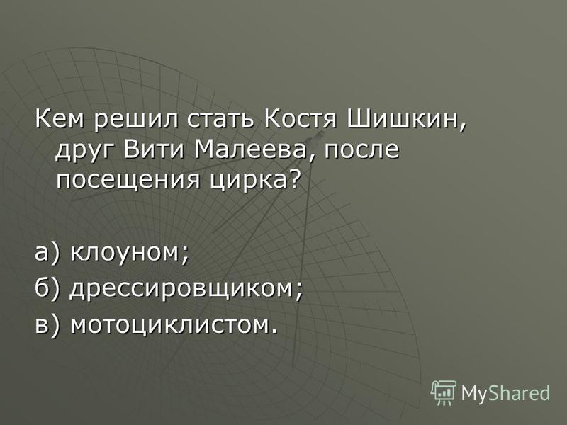 Кем решил стать Костя Шишкин, друг Вити Малеева, после посещения цирка? а) клоуном; б) дрессировщиком; в) мотоциклистом.