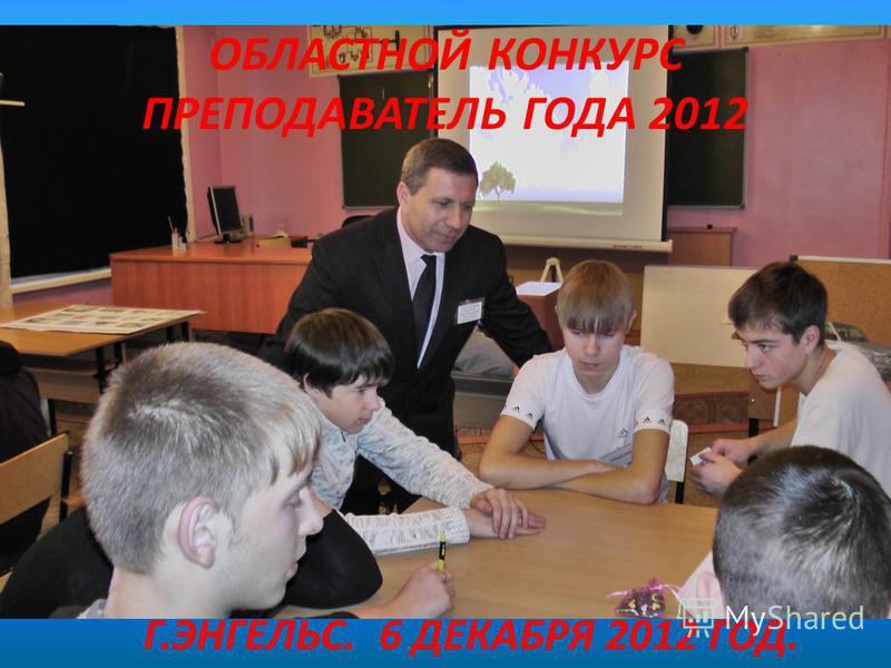 ОБЛАСТНОЙ КОНКУРС ПРЕПОДАВАТЕЛЬ ГОДА 2012 Г.ЭНГЕЛЬС. 6 ДЕКАБРЯ 2012 ГОД.