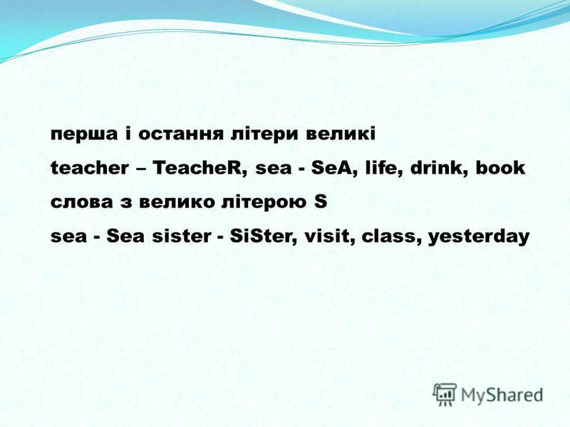 перша і остання літери великі teacher – TeacheR, sea - SeA, life, drink, book слова з велико літерою S sea - Sea sister - SiSter, visit, class, yesterday