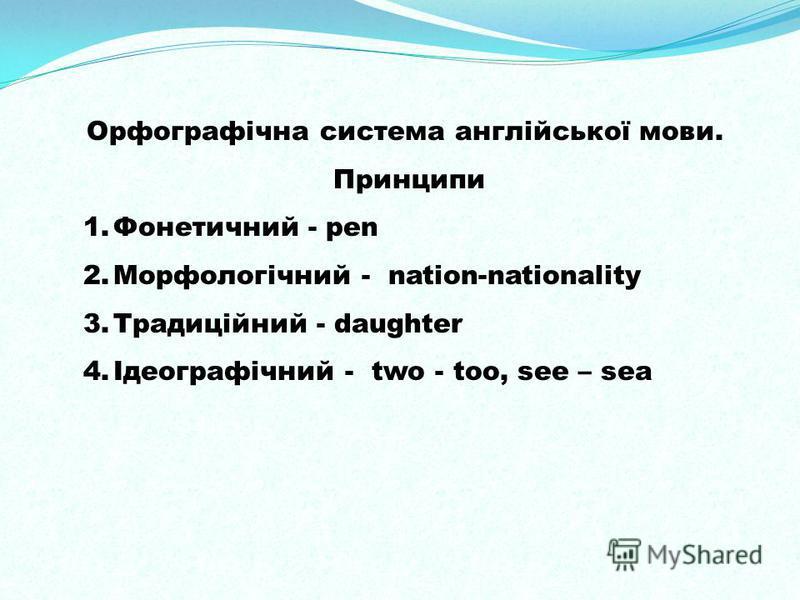 Орфографічна система англійської мови. Принципи 1.Фонетичний - pen 2.Морфологічний - nation-nationality 3.Традиційний - daughter 4.Ідеографічний - two - too, see – sea