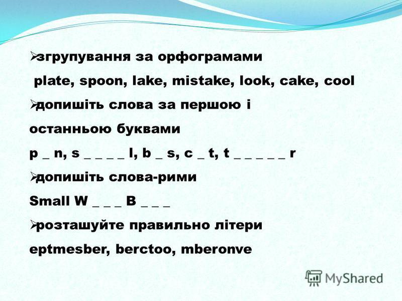 згрупування за орфограмами plate, spoon, lake, mistake, look, cake, cool допишіть слова за першою і останньою буквами p _ n, s _ _ _ _ l, b _ s, c _ t, t _ _ _ _ _ r допишіть слова-рими Small W _ _ _ B _ _ _ розташуйте правильно літери eptmesber, ber