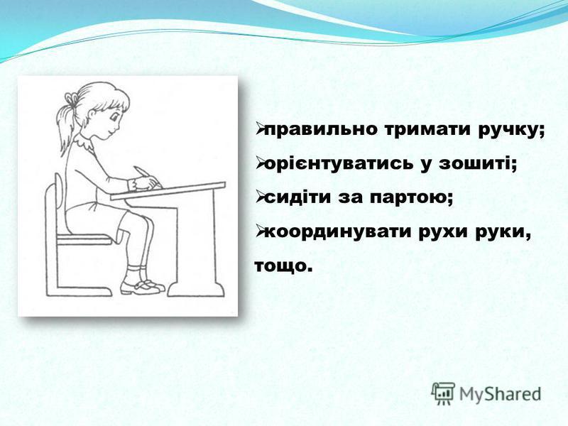 правильно тримати ручку; орієнтуватись у зошиті; сидіти за партою; координувати рухи руки, тощо.