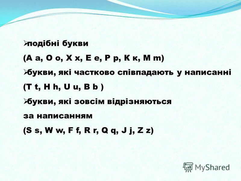 подібні букви (А а, О о, Х х, Е е, Р р, К к, М m) букви, які частково співпадають у написанні (T t, H h, U u, B b ) букви, які зовсім відрізняються за написанням (S s, W w, F f, R r, Q q, J j, Z z)