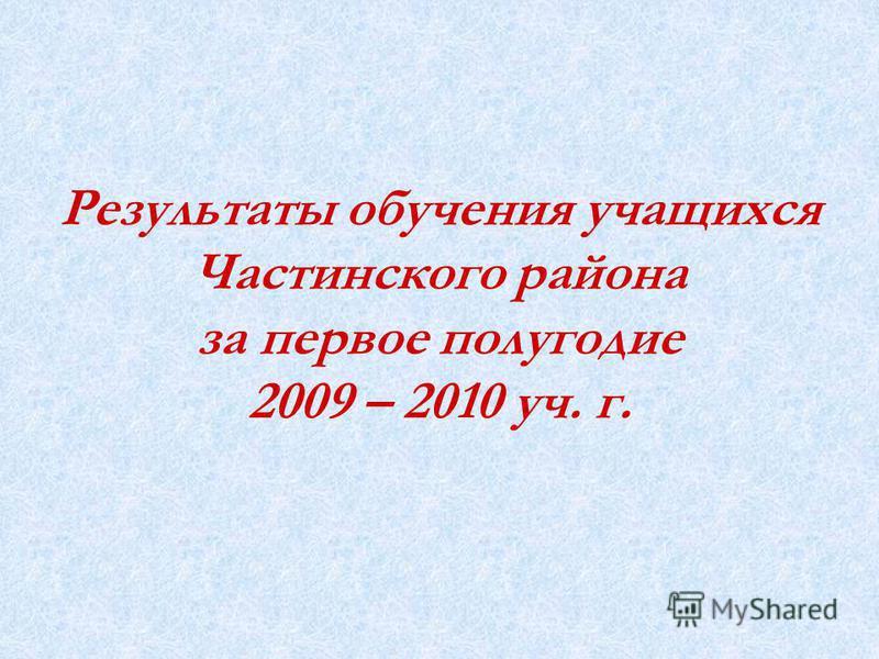 Результаты обучения учащихся Частинского района за первое полугодие 2009 – 2010 уч. г.