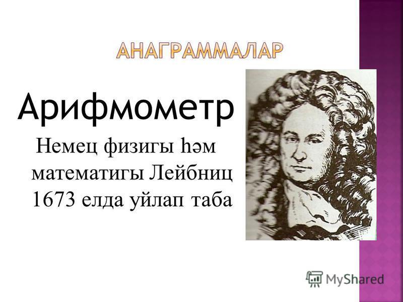 Арифмометр Немец физигы һәм математигы Лейбниц 1673 елда уйлап таба