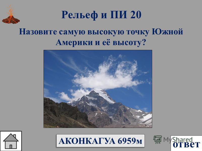 Рельеф и ПИ 20 ответ Назовите самую высокую точку Южной Америки и её высоту? АКОНКАГУА 6959 м