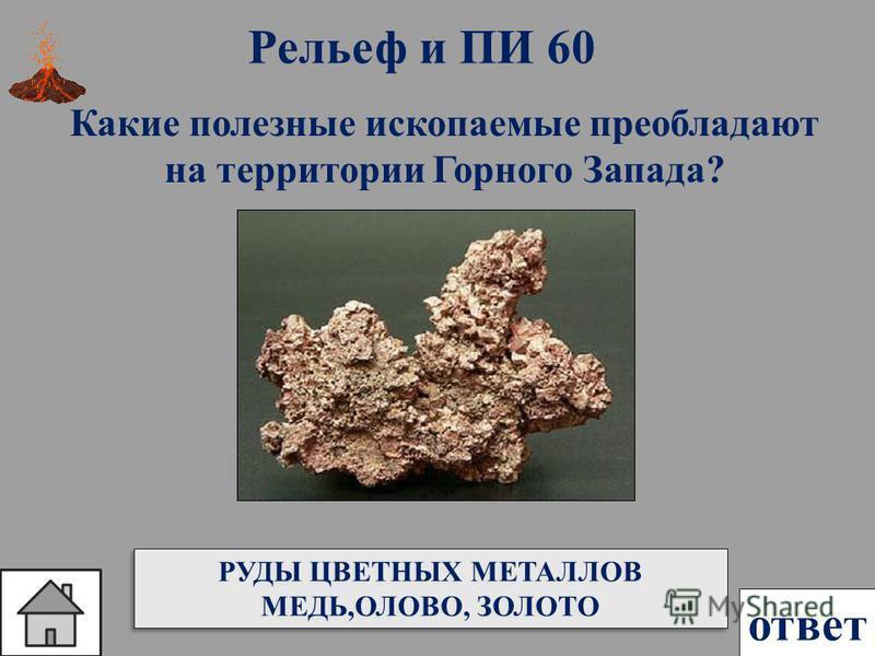ответ Рельеф и ПИ 60 Какие полезные ископаемые преобладают на территории Горного Запада? РУДЫ ЦВЕТНЫХ МЕТАЛЛОВ МЕДЬ,ОЛОВО, ЗОЛОТО РУДЫ ЦВЕТНЫХ МЕТАЛЛОВ МЕДЬ,ОЛОВО, ЗОЛОТО