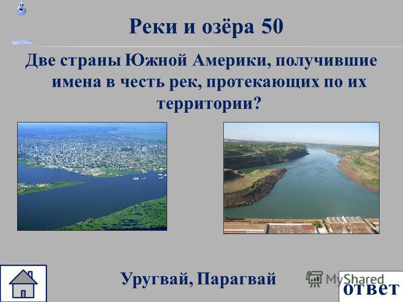 ответ Реки и озёра 50 Две страны Южной Америки, получившие имена в честь рек, протекающих по их территории? Уругвай, Парагвай