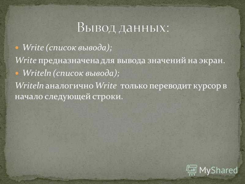 Write (список вывода); Write предназначена для вывода значений на экран. Writeln (список вывода); Writeln аналогично Write только переводит курсор в начало следующей строки.