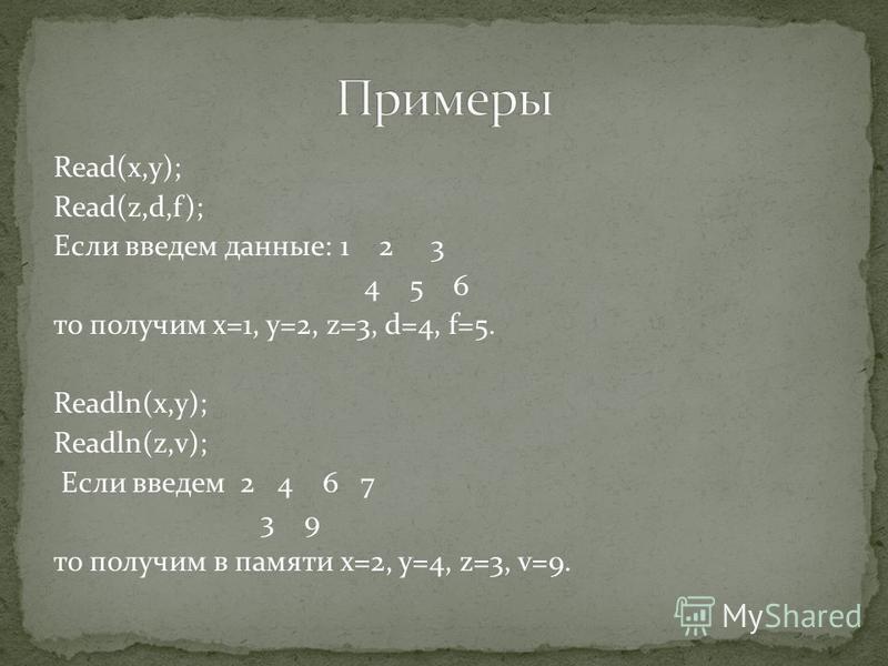 Read(x,y); Read(z,d,f); Если введем данные: 1 2 3 4 5 6 то получим x=1, y=2, z=3, d=4, f=5. Readln(x,y); Readln(z,v); Если введем 2 4 6 7 3 9 то получим в памяти x=2, y=4, z=3, v=9.