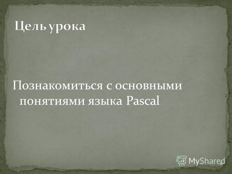 Познакомиться с основными понятиями языка Pascal 2