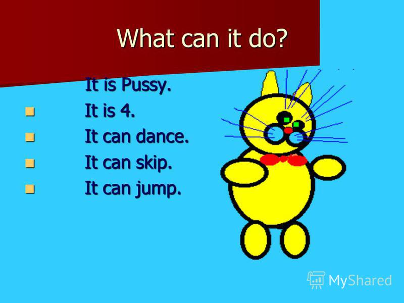 What can it do? It is Pussy. It is 4. It is 4. It can dance. It can dance. It can skip. It can skip. It can jump. It can jump.