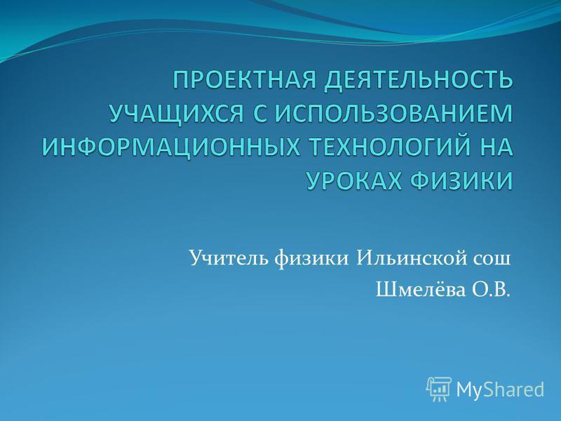 Учитель физики Ильинской сош Шмелёва О.В.