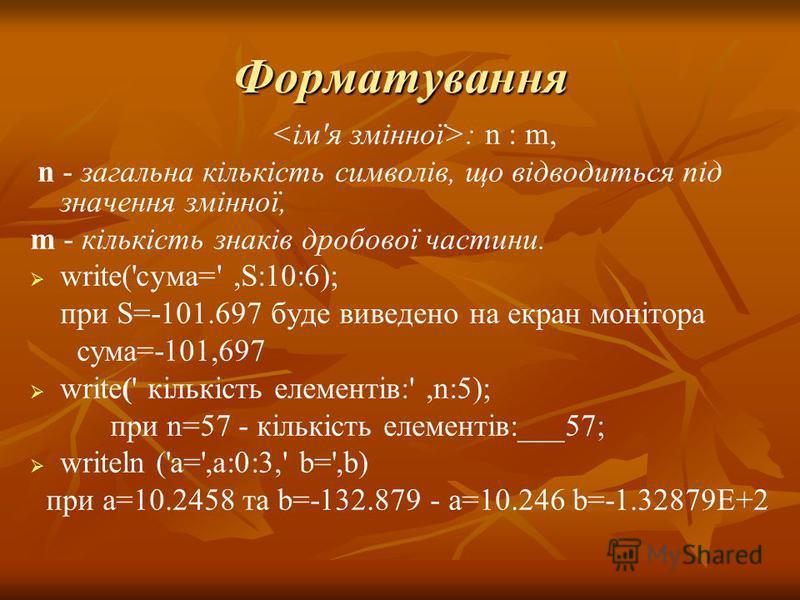 Форматування : n : m, n - загальна кількість символів, що відводиться під значення змінної, m - кількість знаків дробової частини. write('cyмa=',S:10:6); при S=-101.697 буде виведено на екран монітора сума=-101,697 write(' кількість елементів:',n:5);