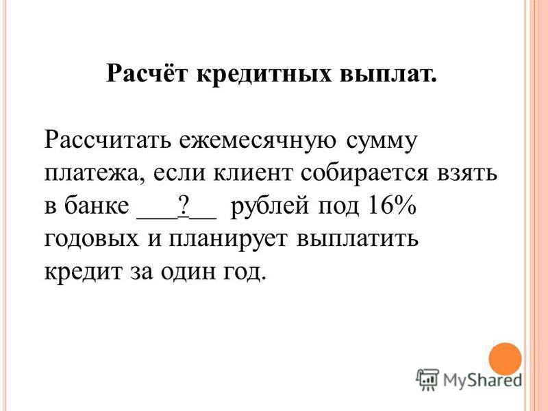 Расчёт кредитных выплат. Рассчитать ежемесячную сумму платежа, если клиент собирается взять в банке ___?__ рублей под 16% годовых и планирует выплатить кредит за один год.
