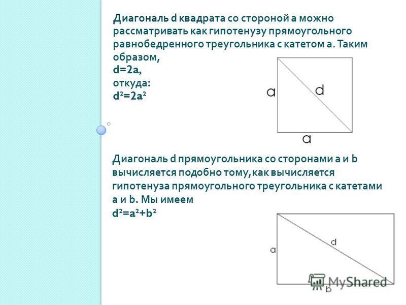 Диагональ d квадрата со стороной а можно рассматривать как гипотенузу прямоугольного равнобедренного треугольника с катетом а. Таким образом, d=2a, откуда : d²=2a² Диагональ d прямоугольника со сторонами а и b вычисляется подобно тому, как вычисляетс
