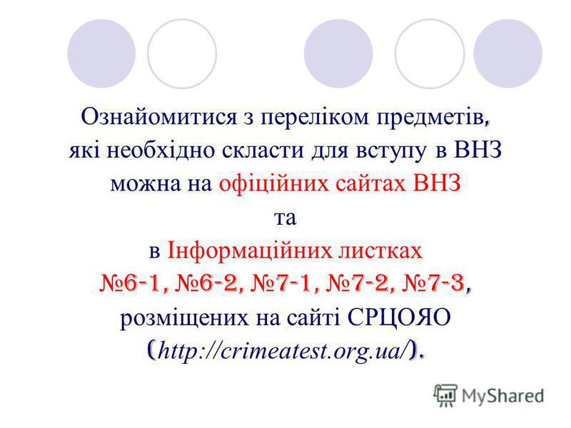 Ознайомитися з переліком предметів, які необхідно скласти для вступу в ВНЗ можна на офіційних сайтах ВНЗ та в Інформаційних листках 6-1, 6-2, 7-1, 7-2, 7-3, розміщених на сайті СРЦОЯО ( http://crimeatest.org.ua/ ).