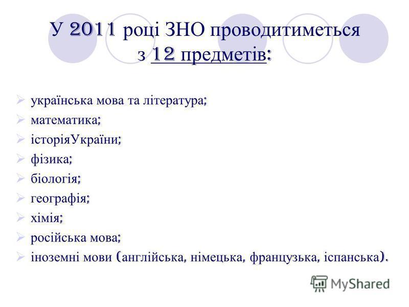 У 2011 році ЗНО проводитиметься з 12 предметів : українська мова та література ; математика ; історіяУкраїни ; фізика ; біологія ; географія ; хімія ; російська мова ; іноземні мови ( англійська, німецька, французька, іспанська ).