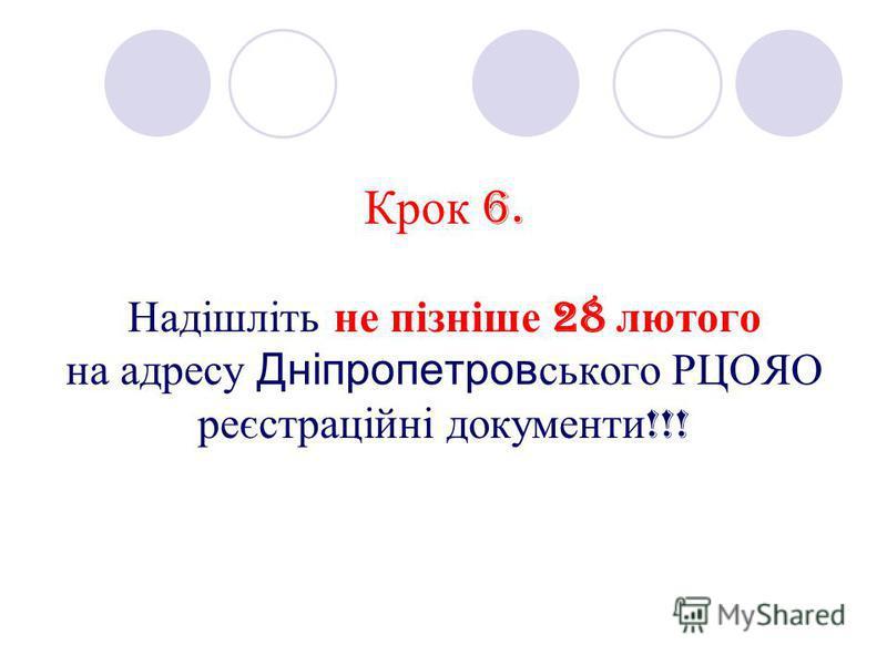 Крок 6. Надішліть не пізніше 28 лютого на адресу Дніпропетровського РЦОЯО реєстраційні документи !!!