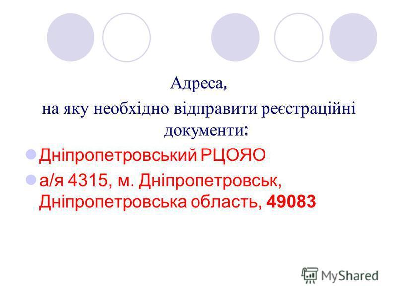 Адреса, на яку необхідно відправити реєстраційні документи : Дніпропетровський РЦОЯО а/я 4315, м. Дніпропетровськ, Дніпропетровська область, 49083