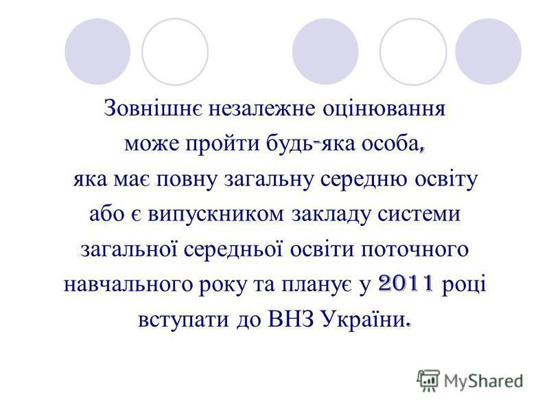 Зовнішнє незалежне оцінювання може пройти будь - яка особа, яка має повну загальну середню освіту або є випускником закладу системи загальної середньої освіти поточного навчального року та планує у 2011 році вступати до ВНЗ України.