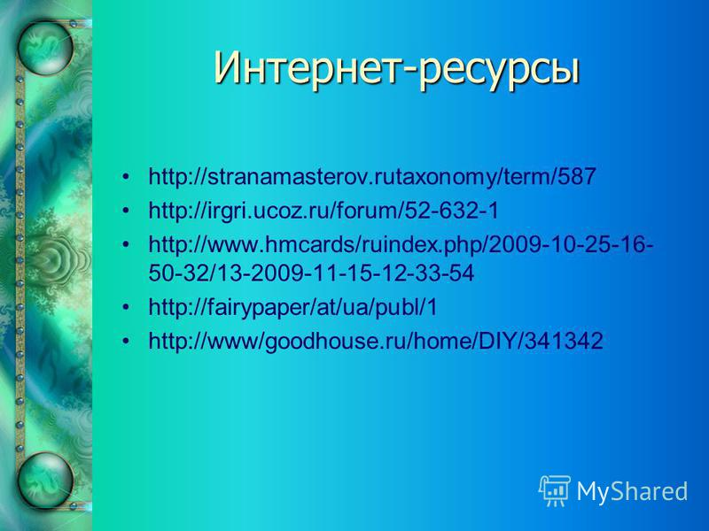 Интернет-ресурсы http://stranamasterov.rutaxonomy/term/587 http://irgri.ucoz.ru/forum/52-632-1 http://www.hmcards/ruindex.php/2009-10-25-16- 50-32/13-2009-11-15-12-33-54 http://fairypaper/at/ua/publ/1 http://www/goodhouse.ru/home/DIY/341342