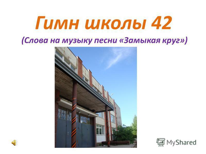 Гимн школы 42 (Слова на музыку песни «Замыкая круг»)