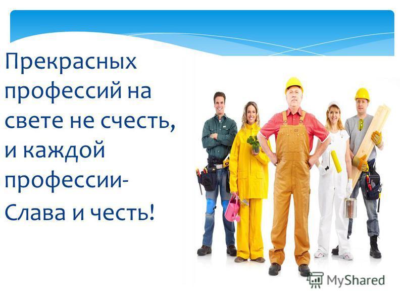Прекрасных профессий на свете не счесть, и каждой профессии- Слава и честь!