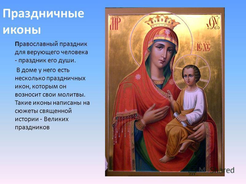 Праздничные иконы Православный праздник для верующего человека - праздник его души. В доме у него есть несколько праздничных икон, которым он возносит свои молитвы. Такие иконы написаны на сюжеты священной истории - Великих праздников