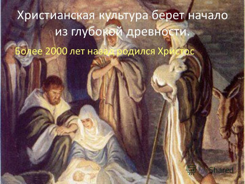 Христианская культура берет начало из глубокой древности. Более 2000 лет назад родился Христос