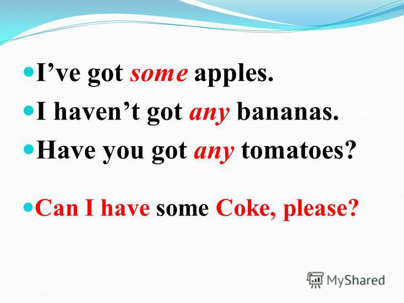 Ive got some apples. I havent got any bananas. Have you got any tomatoes? Can I have some Coke, please?