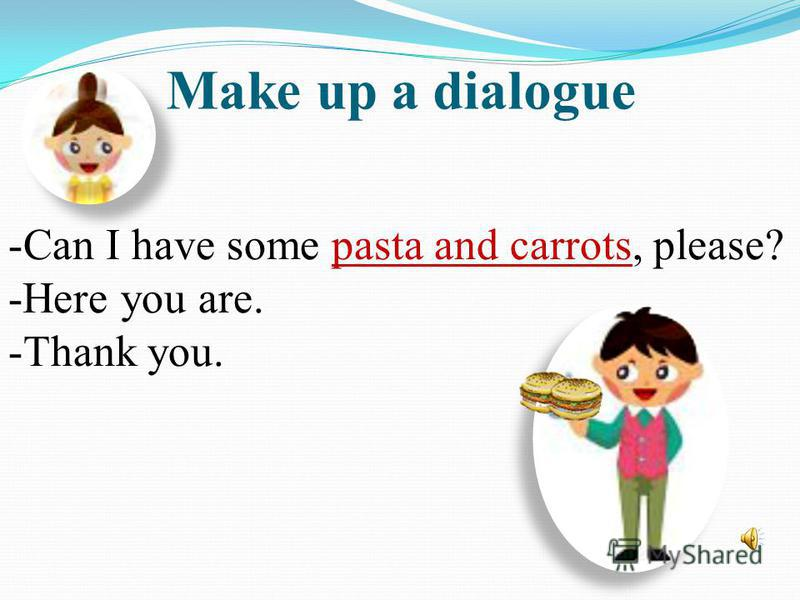 Make up a dialogue -Can I have some pasta and carrots, please? -Here you are. -Thank you.