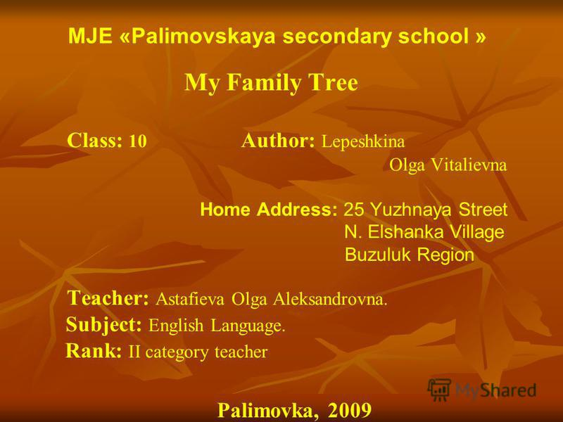 MJE «Palimovskaya secondary school » My Family Tree Class: 10 Author: Lepeshkina Olga Vitalievna Home Address: 25 Yuzhnaya Street N. Elshanka Village Buzuluk Region Teacher: Astafieva Olga Aleksandrovna. Subject: English Language. Rank: II category t