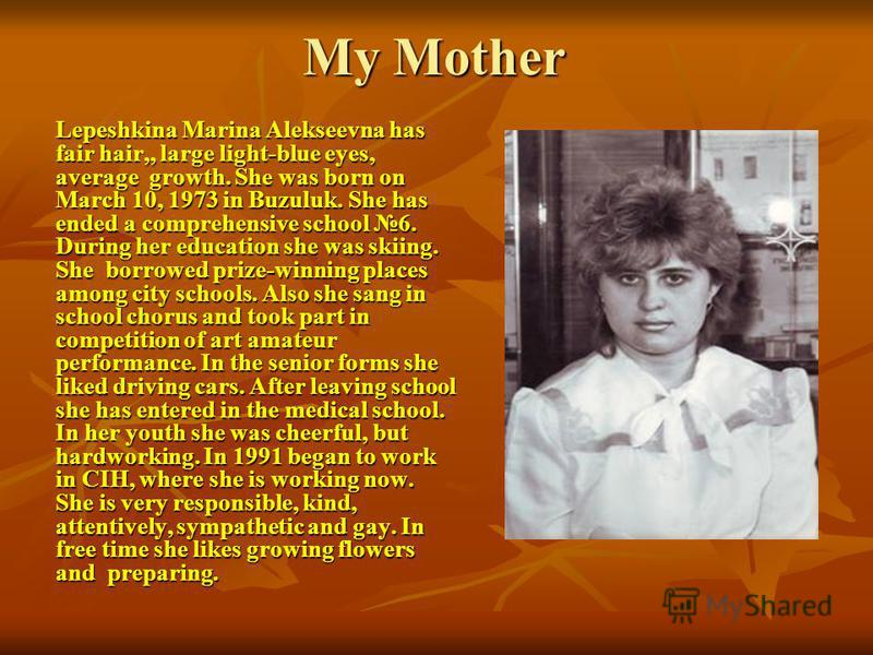 My Mother Lepeshkina Marina Alekseevna has fair hair,, large light-blue eyes, average growth. She was born on March 10, 1973 in Buzuluk. She has ended a comprehensive school 6. During her education she was skiing. She borrowed prize-winning places am