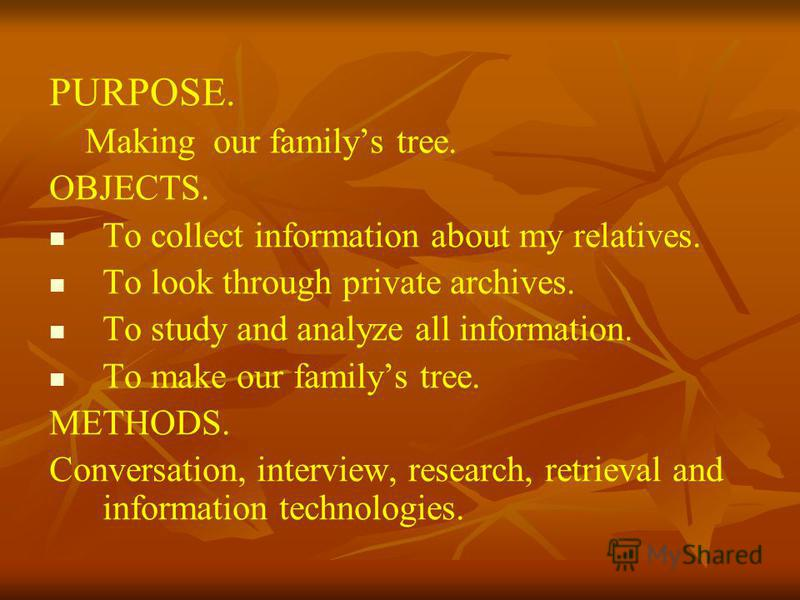PURPOSE. Making our familys tree. OBJECTS. To collect information about my relatives. To look through private archives. To study and analyze all information. To make our familys tree. METHODS. Conversation, interview, research, retrieval and informat