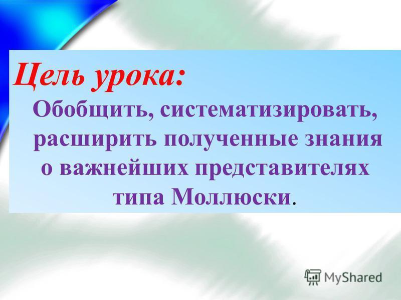 Цель урока: Обобщить, систематизировать, расширить полученные знания о важнейших представителях типа Моллюски.