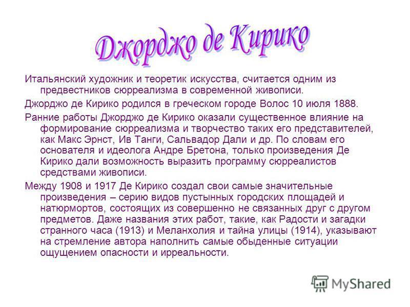 Итальянский художник и теоретик искусства, считается одним из предвестников сюрреализма в современной живописи. Джорджо де Кирико родился в греческом городе Волос 10 июля 1888. Ранние работы Джорджо де Кирико оказали существенное влияние на формирова