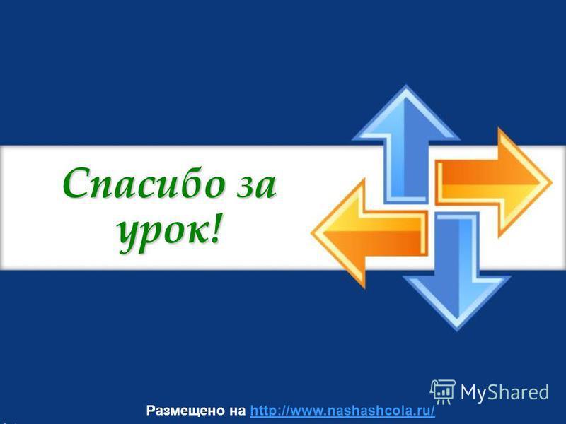 Спасибо за урок! Размещено на http://www.nashashcola.ru/http://www.nashashcola.ru/