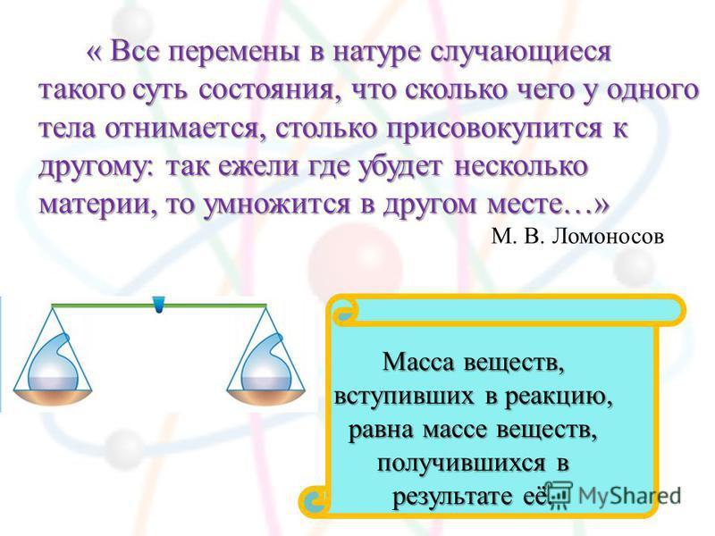 « Все перемены в натуре случающиеся такого суть состояния, что сколько чего у одного тела отнимается, столько присовокупится к другому: так ежели где убудет несколько материи, то умножится в другом месте…» М. В. Ломоносов Масса веществ, вступивших в