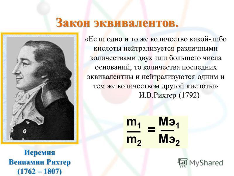 Закон эквивалентов. Иеремия Вениамин Рихтер (1762 – 1807) «Если одно и то же количество какой-либо кислоты нейтрализуется различными количествами двух или большего числа оснований, то количества последних эквивалентны и нейтрализуются одним и тем же