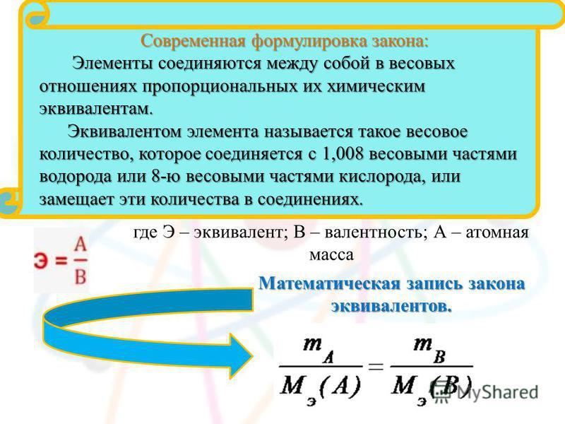 где Э – эквивалент; В – валентность; А – атомная масса Математическая запись закона эквивалентов. Современная формулировка закона: Элементы соединяются между собой в весовых отношениях пропорциональных их химическим эквивалентам. Элементы соединяются