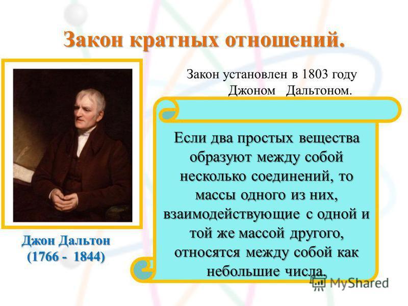 Закон кратных отношений. Джон Дальтон (1766 - 1844) Закон установлен в 1803 году Джоном Дальтоном. Если два простых вещества образуют между собой несколько соединений, то массы одного из них, взаимодействующие с одной и той же массой другого, относят