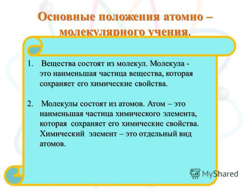 Основные положения атомно – молекулярного учения Основные положения атомно – молекулярного учения. 1. Вещества состоят из молекул. Молекула - это наименьшая частица вещества, которая это наименьшая частица вещества, которая сохраняет его химические с